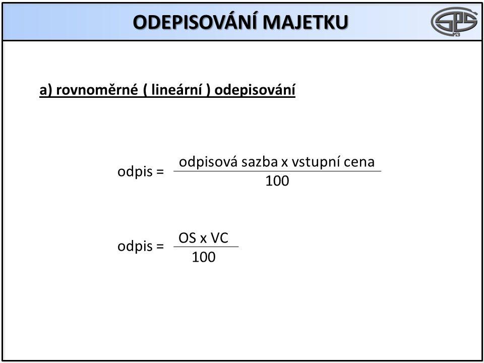 ODEPISOVÁNÍ MAJETKU a) rovnoměrné ( lineární ) odepisování odpis = odpisová sazba x vstupní cena 100 odpis = OS x VC 100
