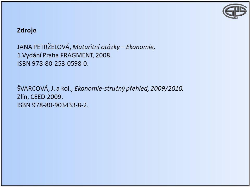 Zdroje JANA PETRŽELOVÁ, Maturitní otázky – Ekonomie, 1.Vydání Praha FRAGMENT, 2008. ISBN 978-80-253-0598-0. ŠVARCOVÁ, J. a kol., Ekonomie-stručný přeh