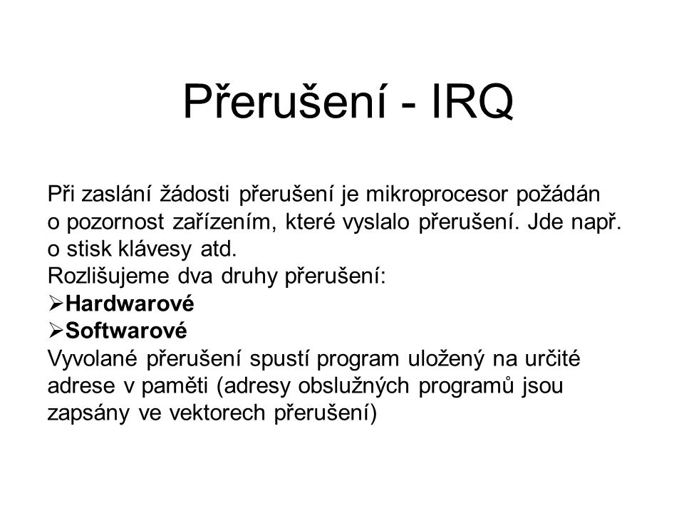 Přerušení - IRQ Při zaslání žádosti přerušení je mikroprocesor požádán o pozornost zařízením, které vyslalo přerušení. Jde např. o stisk klávesy atd.