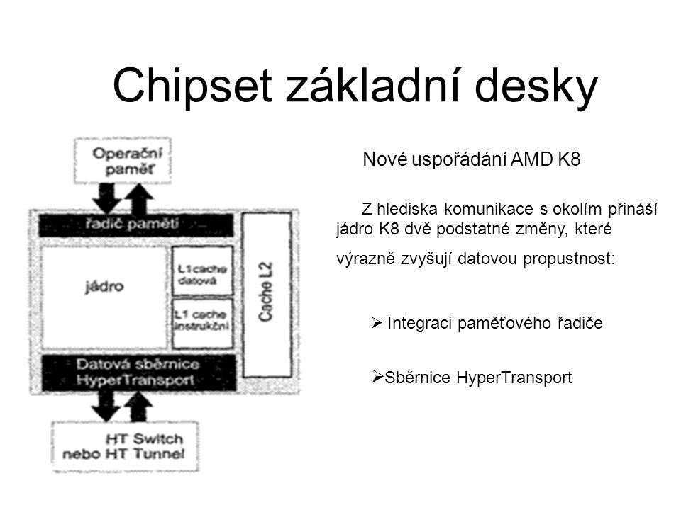 Chipset základní desky Nové uspořádání AMD K8 Z hlediska komunikace s okolím přináší jádro K8 dvě podstatné změny, které výrazně zvyšují datovou propustnost:  Integraci paměťového řadiče  Sběrnice HyperTransport
