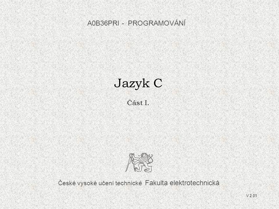 České vysoké učení technické Fakulta elektrotechnická Jazyk C Část I. A0B36PRI - PROGRAMOVÁNÍ V 2.01