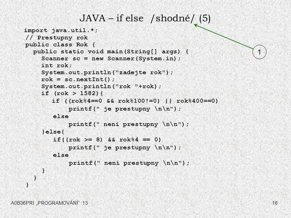 """A0B36PRI """"PROGRAMOVÁNÍ"""" 1316 JAVA – if else /shodné/ (5) import java.util.*; // Prestupny rok public class Rok { public static void main(String[] args"""