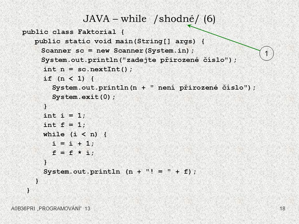 "A0B36PRI ""PROGRAMOVÁNÍ 1318 JAVA – while /shodné/ (6) public class Faktorial { public static void main(String[] args) { Scanner sc = new Scanner(System.in); System.out.println( zadejte přirozené číslo ); int n = sc.nextInt(); if (n < 1) { System.out.println(n + není přirozené číslo ); System.exit(0); } int i = 1; int f = 1; while (i < n) { i = i + 1; f = f * i; } System.out.println (n + ."