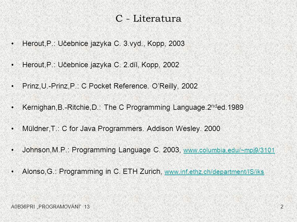 "A0B36PRI ""PROGRAMOVÁNÍ"" 132 C - Literatura Herout,P.: Učebnice jazyka C. 3.vyd., Kopp, 2003 Herout,P.: Učebnice jazyka C. 2.díl, Kopp, 2002 Prinz,U.-P"