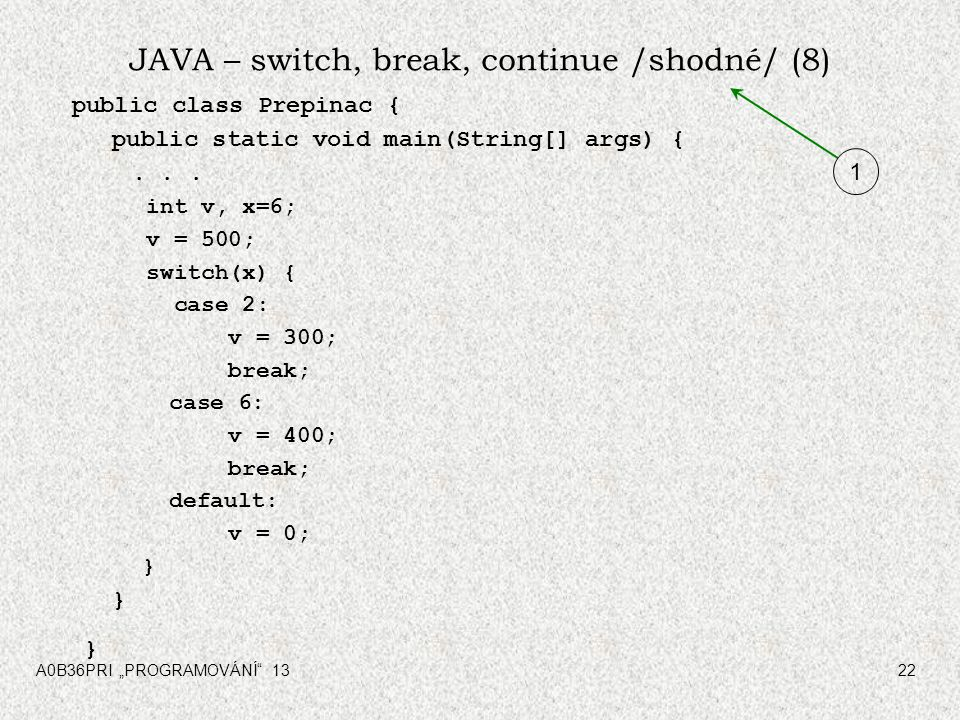 "A0B36PRI ""PROGRAMOVÁNÍ"" 1322 JAVA – switch, break, continue /shodné/ (8) public class Prepinac { public static void main(String[] args) {... int v, x="