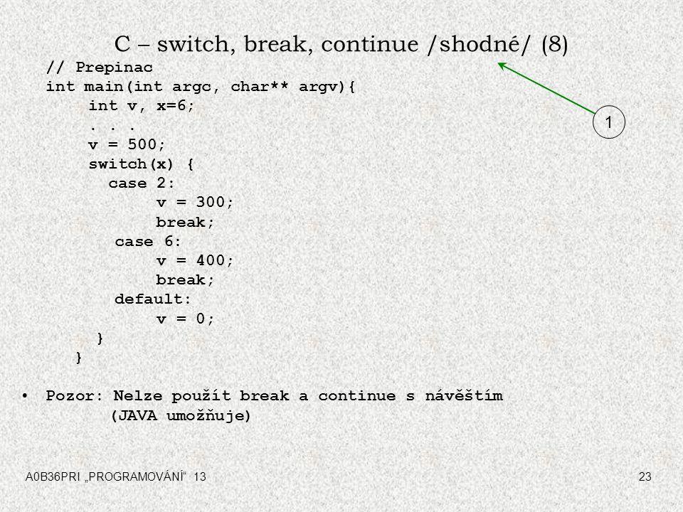 """A0B36PRI """"PROGRAMOVÁNÍ"""" 1323 C – switch, break, continue /shodné/ (8) // Prepinac int main(int argc, char** argv){ int v, x=6;... v = 500; switch(x) {"""