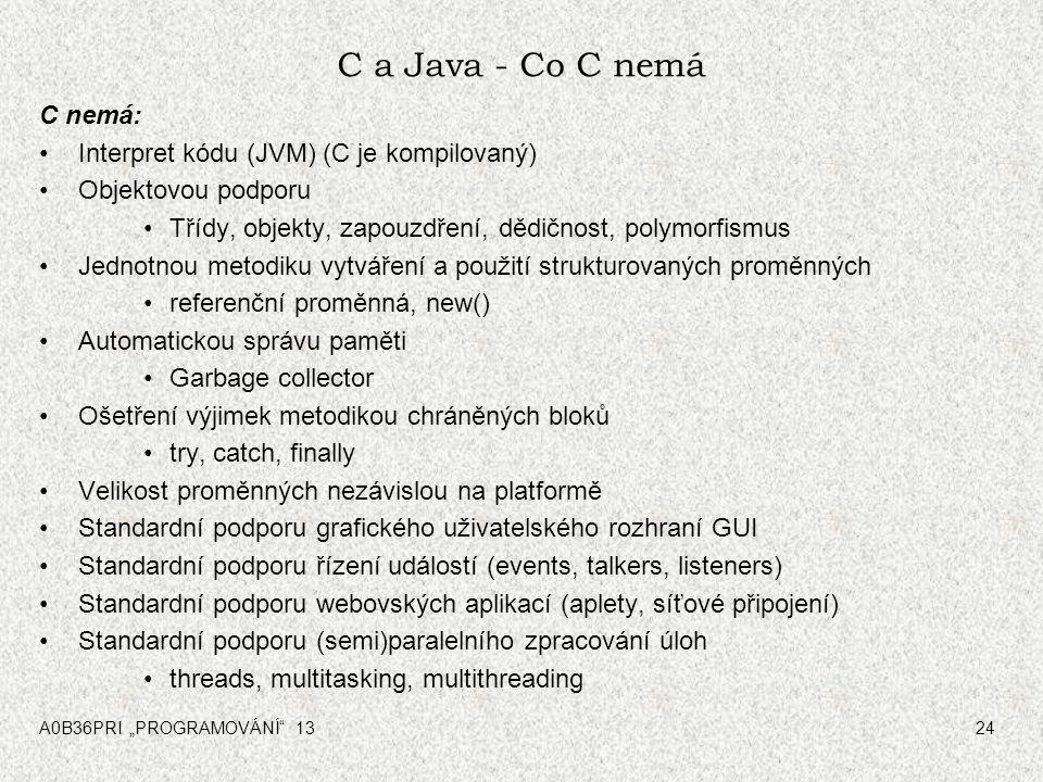 """A0B36PRI """"PROGRAMOVÁNÍ"""" 1324 C a Java - Co C nemá C nemá: Interpret kódu (JVM) (C je kompilovaný) Objektovou podporu Třídy, objekty, zapouzdření, dědi"""