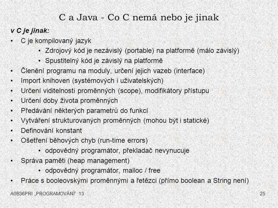 """A0B36PRI """"PROGRAMOVÁNÍ"""" 1325 C a Java - Co C nemá nebo je jinak v C je jinak: C je kompilovaný jazyk Zdrojový kód je nezávislý (portable) na platformě"""