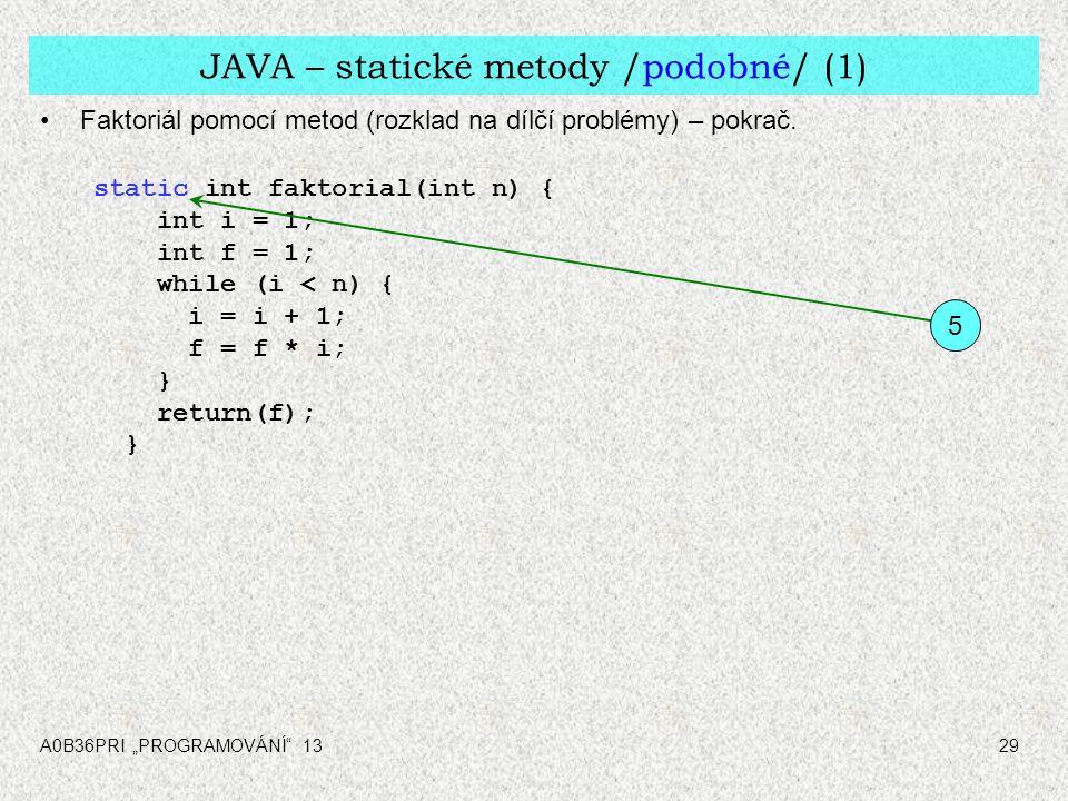 """A0B36PRI """"PROGRAMOVÁNÍ"""" 1329 JAVA – statické metody /podobné/ (1) Faktoriál pomocí metod (rozklad na dílčí problémy) – pokrač. static int faktorial(in"""