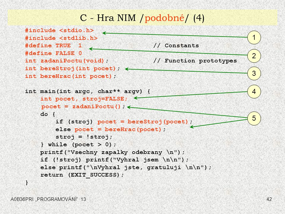 """A0B36PRI """"PROGRAMOVÁNÍ"""" 1342 C - Hra NIM /podobné/ (4) #include #define TRUE 1// Constants #define FALSE 0 int zadaniPoctu(void);// Function prototype"""