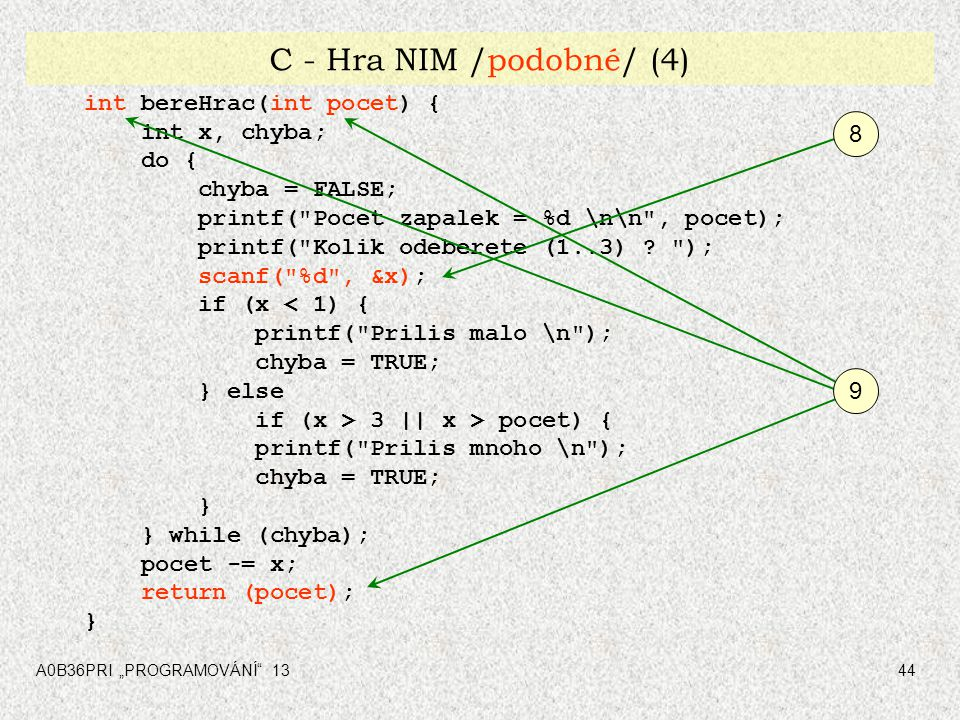 "A0B36PRI ""PROGRAMOVÁNÍ"" 1344 C - Hra NIM /podobné/ (4) int bereHrac(int pocet) { int x, chyba; do { chyba = FALSE; printf("