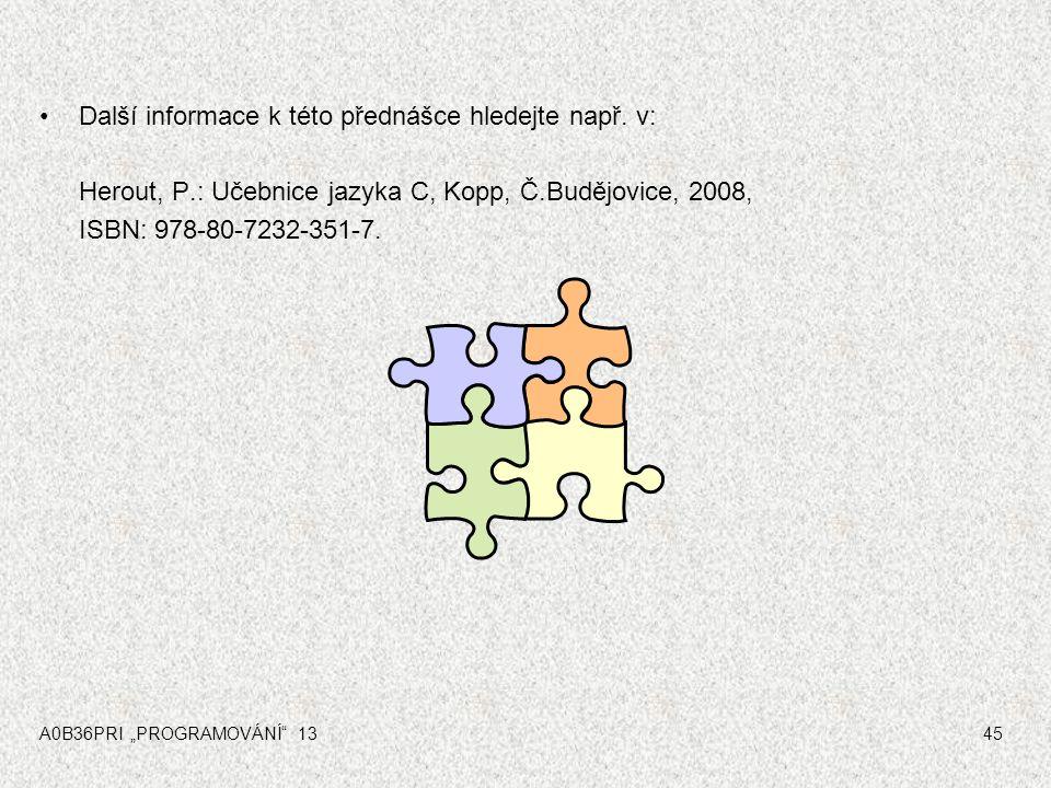 """A0B36PRI """"PROGRAMOVÁNÍ"""" 1345 Další informace k této přednášce hledejte např. v: Herout, P.: Učebnice jazyka C, Kopp, Č.Budějovice, 2008, ISBN: 978-80-"""