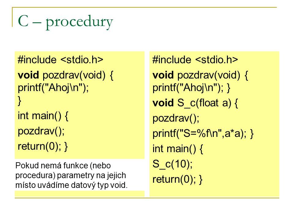 C – procedury #include void pozdrav(void) { printf( Ahoj\n ); } int main() { pozdrav(); return(0); } #include void pozdrav(void) { printf( Ahoj\n ); } void S_c(float a) { pozdrav(); printf( S=%f\n ,a*a); } int main() { S_c(10); return(0); } Pokud nemá funkce (nebo procedura) parametry na jejich místo uvádíme datový typ void.
