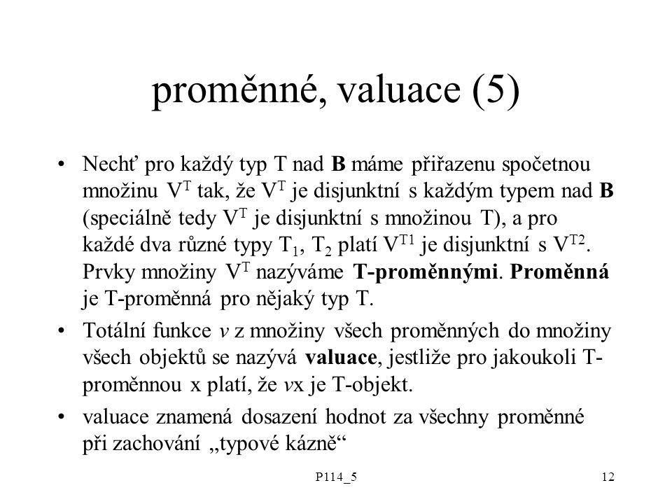 P114_512 proměnné, valuace (5) Nechť pro každý typ T nad B máme přiřazenu spočetnou množinu V T tak, že V T je disjunktní s každým typem nad B (speciálně tedy V T je disjunktní s množinou T), a pro každé dva různé typy T 1, T 2 platí V T1 je disjunktní s V T2.