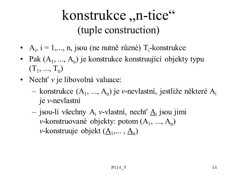 """P114_514 konstrukce """"n-tice (tuple construction) A i, i = 1,..., n, jsou (ne nutně různé) T i -konstrukce Pak (A 1,..., A n ) je konstrukce konstruující objekty typu (T 1,..., T n ) Nechť v je libovolná valuace: –konstrukce (A 1,..., A n ) je v-nevlastní, jestliže některé A i je v-nevlastní –jsou-li všechny A i v-vlastní, nechť A i jsou jimi v-konstruované objekty: potom (A 1,..., A n ) v-konstruuje objekt (A 1,..., A n )"""