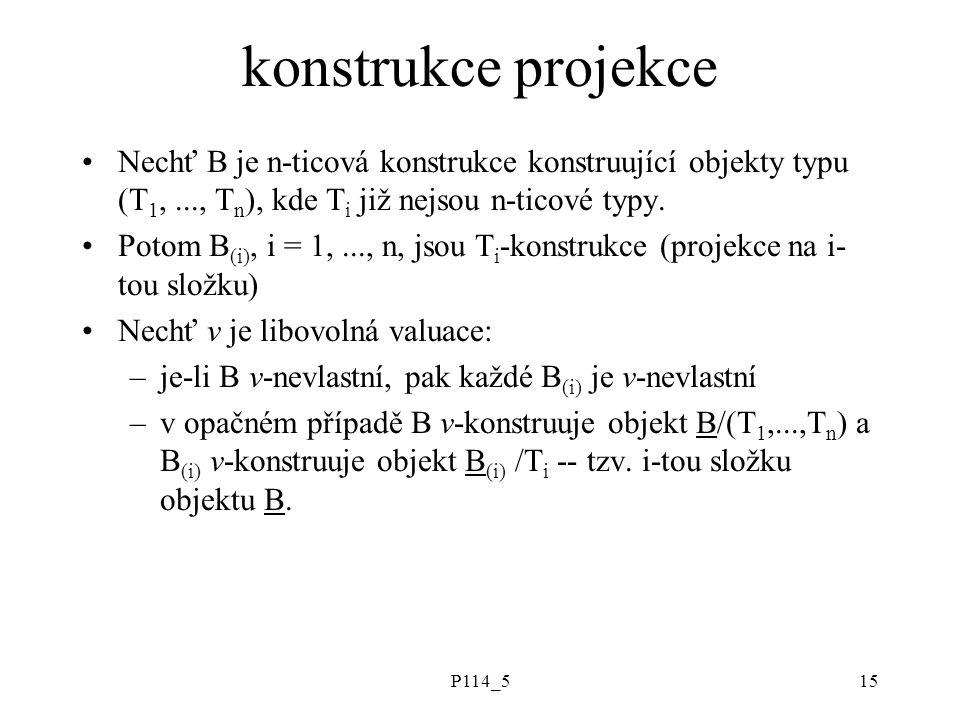 P114_515 konstrukce projekce Nechť B je n-ticová konstrukce konstruující objekty typu (T 1,..., T n ), kde T i již nejsou n-ticové typy.