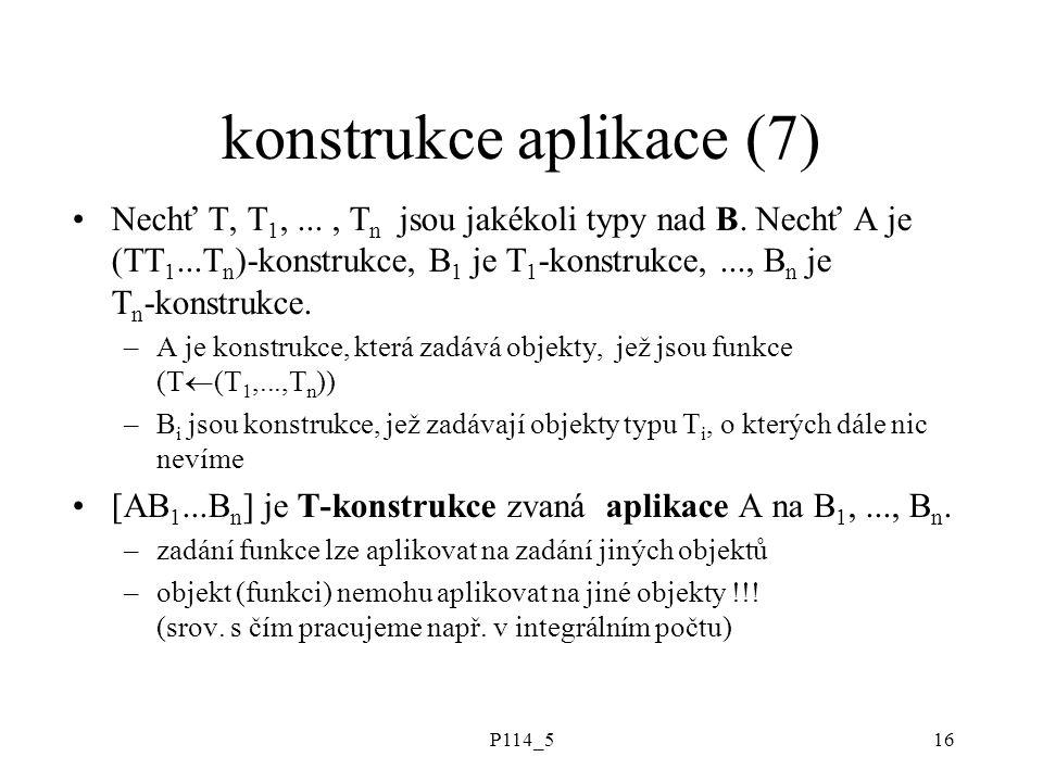P114_516 konstrukce aplikace (7) Nechť T, T 1,..., T n jsou jakékoli typy nad B.