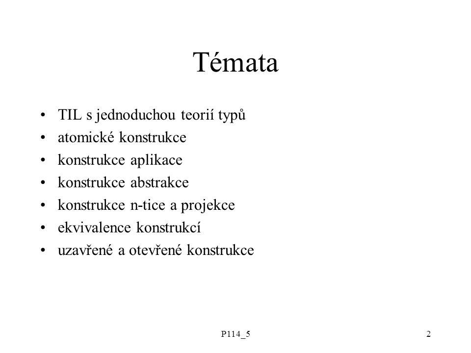 P114_52 Témata TIL s jednoduchou teorií typů atomické konstrukce konstrukce aplikace konstrukce abstrakce konstrukce n-tice a projekce ekvivalence konstrukcí uzavřené a otevřené konstrukce