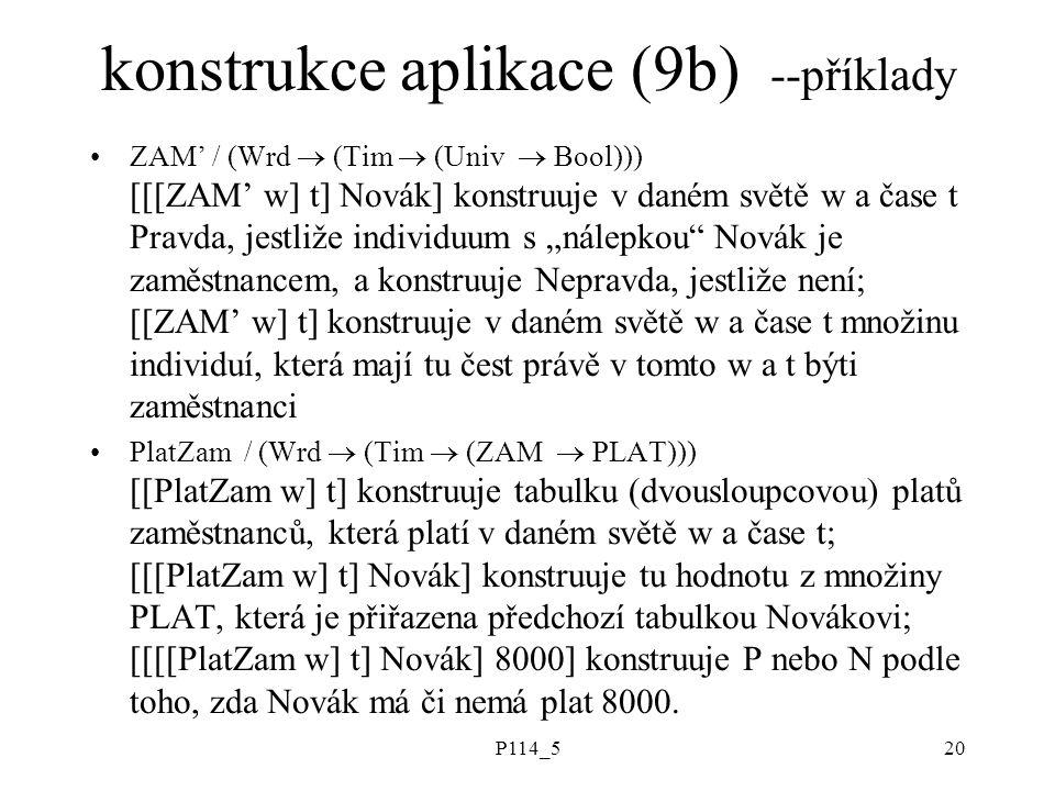 """P114_520 konstrukce aplikace (9b) --příklady ZAM' / (Wrd  (Tim  (Univ  Bool))) [[[ZAM' w] t] Novák] konstruuje v daném světě w a čase t Pravda, jestliže individuum s """"nálepkou Novák je zaměstnancem, a konstruuje Nepravda, jestliže není; [[ZAM' w] t] konstruuje v daném světě w a čase t množinu individuí, která mají tu čest právě v tomto w a t býti zaměstnanci PlatZam / (Wrd  (Tim  (ZAM  PLAT))) [[PlatZam w] t] konstruuje tabulku (dvousloupcovou) platů zaměstnanců, která platí v daném světě w a čase t; [[[PlatZam w] t] Novák] konstruuje tu hodnotu z množiny PLAT, která je přiřazena předchozí tabulkou Novákovi; [[[[PlatZam w] t] Novák] 8000] konstruuje P nebo N podle toho, zda Novák má či nemá plat 8000."""