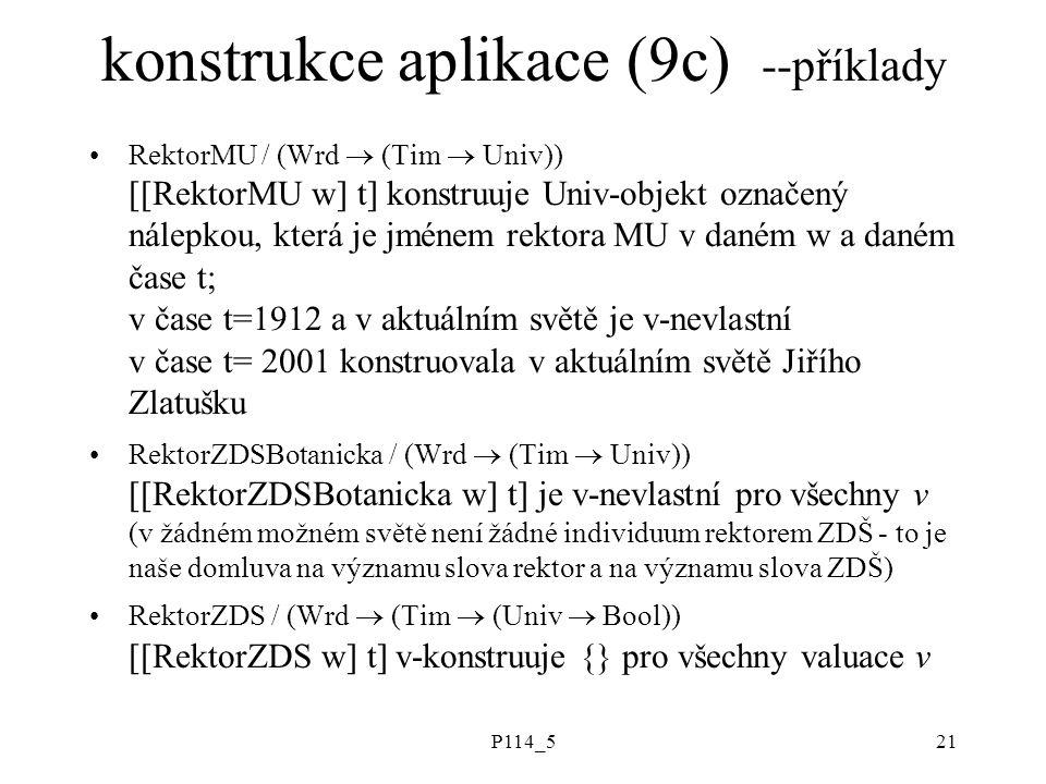 P114_521 konstrukce aplikace (9c) --příklady RektorMU / (Wrd  (Tim  Univ)) [[RektorMU w] t] konstruuje Univ-objekt označený nálepkou, která je jménem rektora MU v daném w a daném čase t; v čase t=1912 a v aktuálním světě je v-nevlastní v čase t= 2001 konstruovala v aktuálním světě Jiřího Zlatušku RektorZDSBotanicka / (Wrd  (Tim  Univ)) [[RektorZDSBotanicka w] t] je v-nevlastní pro všechny v (v žádném možném světě není žádné individuum rektorem ZDŠ - to je naše domluva na významu slova rektor a na významu slova ZDŠ) RektorZDS / (Wrd  (Tim  (Univ  Bool)) [[RektorZDS w] t] v-konstruuje {} pro všechny valuace v