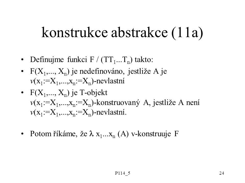 P114_524 konstrukce abstrakce (11a) Definujme funkci F / (TT 1...T n ) takto: F(X 1,..., X n ) je nedefinováno, jestliže A je v(x 1 :=X 1,...,x n :=X n )-nevlastní F(X 1,..., X n ) je T-objekt v(x 1 :=X 1,...,x n :=X n )-konstruovaný A, jestliže A není v(x 1 :=X 1,...,x n :=X n )-nevlastní.