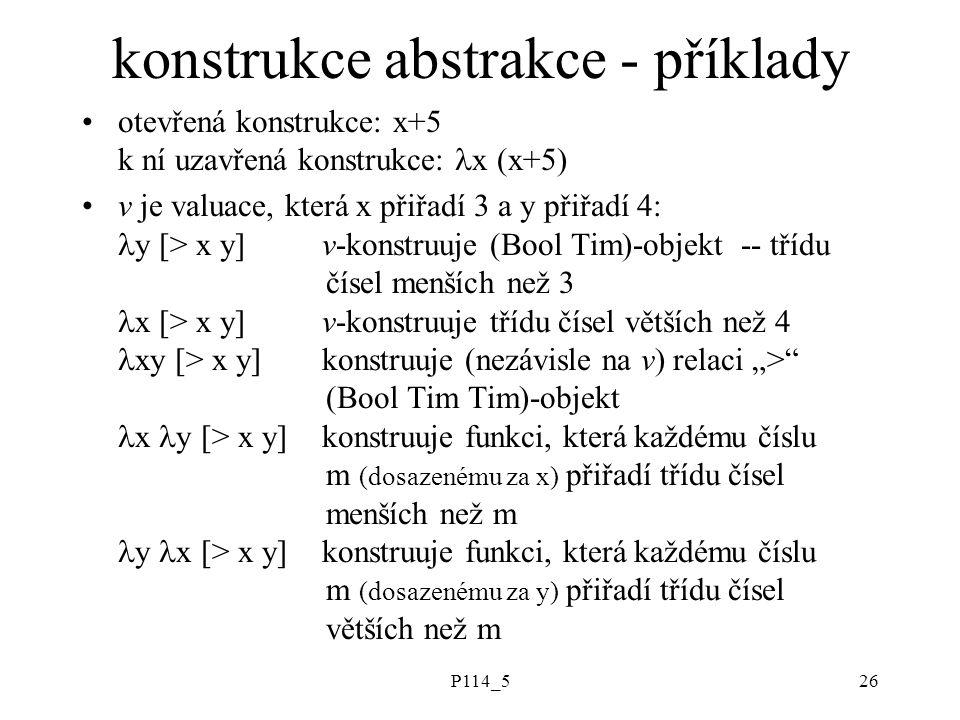 """P114_526 konstrukce abstrakce - příklady otevřená konstrukce: x+5 k ní uzavřená konstrukce: x (x+5) v je valuace, která x přiřadí 3 a y přiřadí 4: y [> x y]v-konstruuje (Bool Tim)-objekt -- třídu čísel menších než 3 x [> x y]v-konstruuje třídu čísel větších než 4 xy [> x y]konstruuje (nezávisle na v) relaci """"> (Bool Tim Tim)-objekt x y [> x y]konstruuje funkci, která každému číslu m (dosazenému za x) přiřadí třídu čísel menších než m y x [> x y]konstruuje funkci, která každému číslu m (dosazenému za y) přiřadí třídu čísel větších než m"""