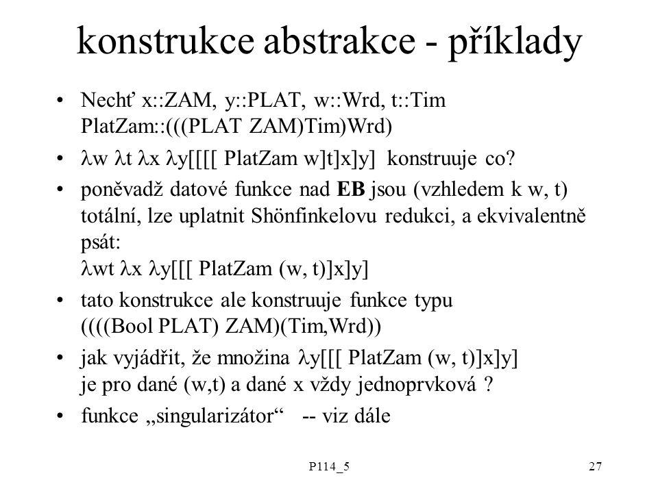 P114_527 konstrukce abstrakce - příklady Nechť x::ZAM, y::PLAT, w::Wrd, t::Tim PlatZam::(((PLAT ZAM)Tim)Wrd) w t x y[[[[ PlatZam w]t]x]y] konstruuje co.