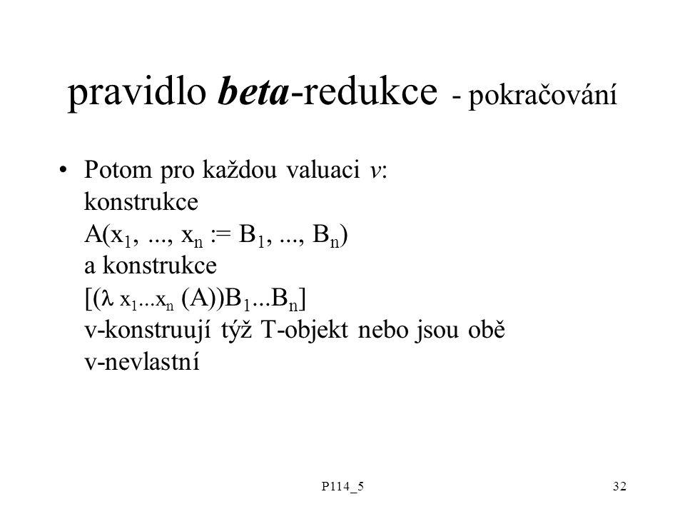 P114_532 pravidlo beta-redukce - pokračování Potom pro každou valuaci v: konstrukce A(x 1,..., x n := B 1,..., B n ) a konstrukce [( x 1...x n (A))B 1...B n ] v-konstruují týž T-objekt nebo jsou obě v-nevlastní
