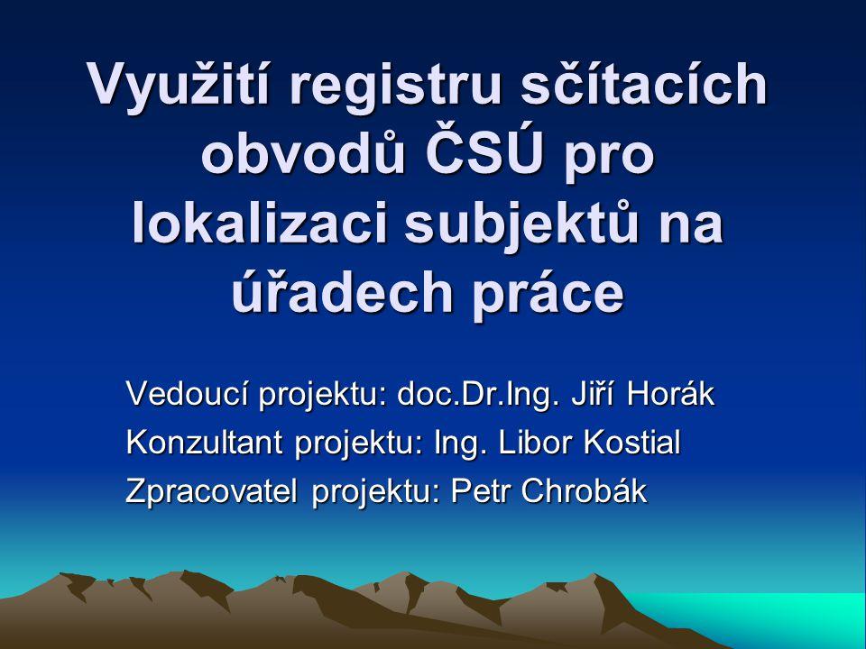 Využití registru sčítacích obvodů ČSÚ pro lokalizaci subjektů na úřadech práce Vedoucí projektu: doc.Dr.Ing.