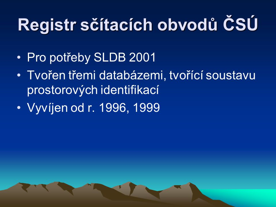 Registr sčítacích obvodů ČSÚ Pro potřeby SLDB 2001 Tvořen třemi databázemi, tvořící soustavu prostorových identifikací Vyvíjen od r. 1996, 1999