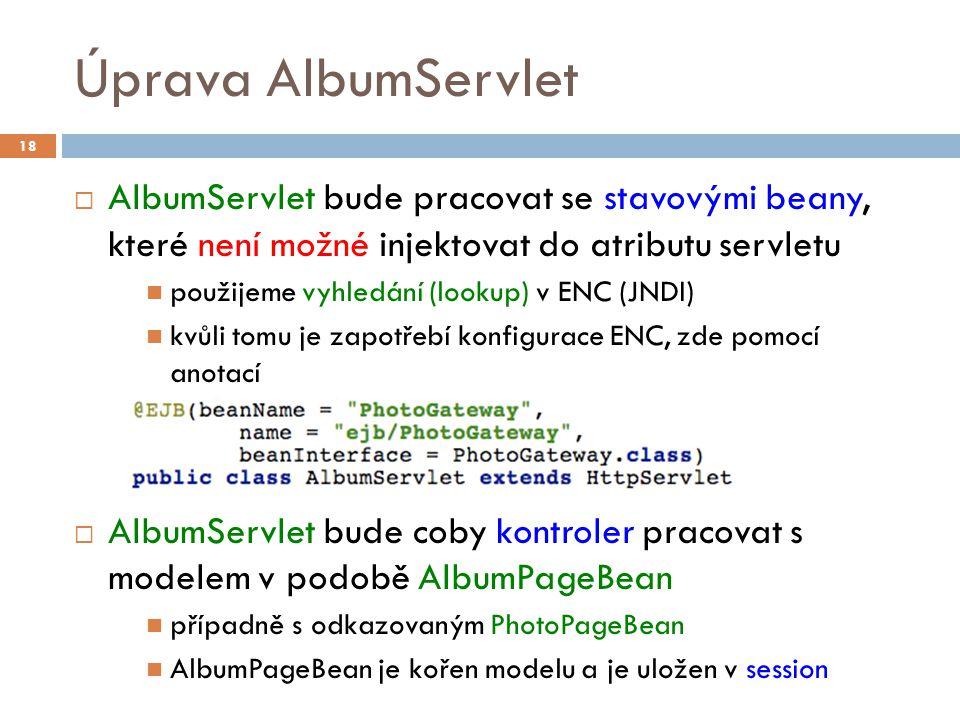Úprava AlbumServlet  AlbumServlet bude pracovat se stavovými beany, které není možné injektovat do atributu servletu použijeme vyhledání (lookup) v ENC (JNDI) kvůli tomu je zapotřebí konfigurace ENC, zde pomocí anotací  AlbumServlet bude coby kontroler pracovat s modelem v podobě AlbumPageBean případně s odkazovaným PhotoPageBean AlbumPageBean je kořen modelu a je uložen v session 18
