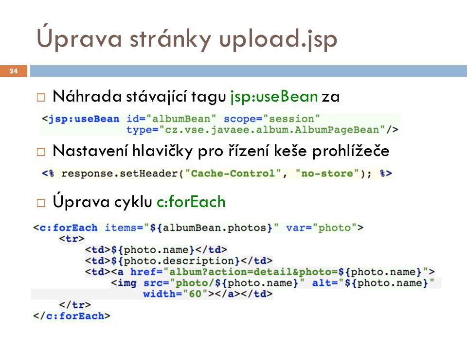 Úprava stránky upload.jsp  Náhrada stávající tagu jsp:useBean za  Nastavení hlavičky pro řízení keše prohlížeče  Úprava cyklu c:forEach 24