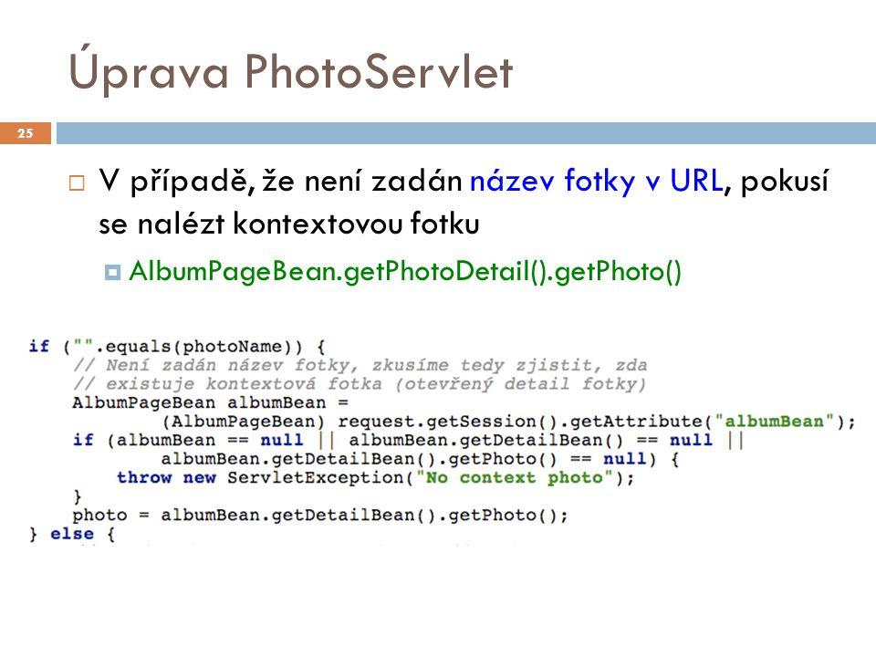 Úprava PhotoServlet  V případě, že není zadán název fotky v URL, pokusí se nalézt kontextovou fotku  AlbumPageBean.getPhotoDetail().getPhoto() 25