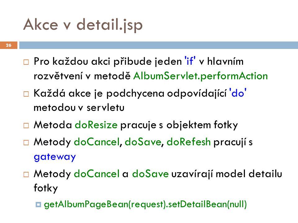 Akce v detail.jsp  Pro každou akci přibude jeden if v hlavním rozvětvení v metodě AlbumServlet.performAction  Každá akce je podchycena odpovídající do metodou v servletu  Metoda doResize pracuje s objektem fotky  Metody doCancel, doSave, doRefesh pracují s gateway  Metody doCancel a doSave uzavírají model detailu fotky  getAlbumPageBean(request).setDetailBean(null) 26