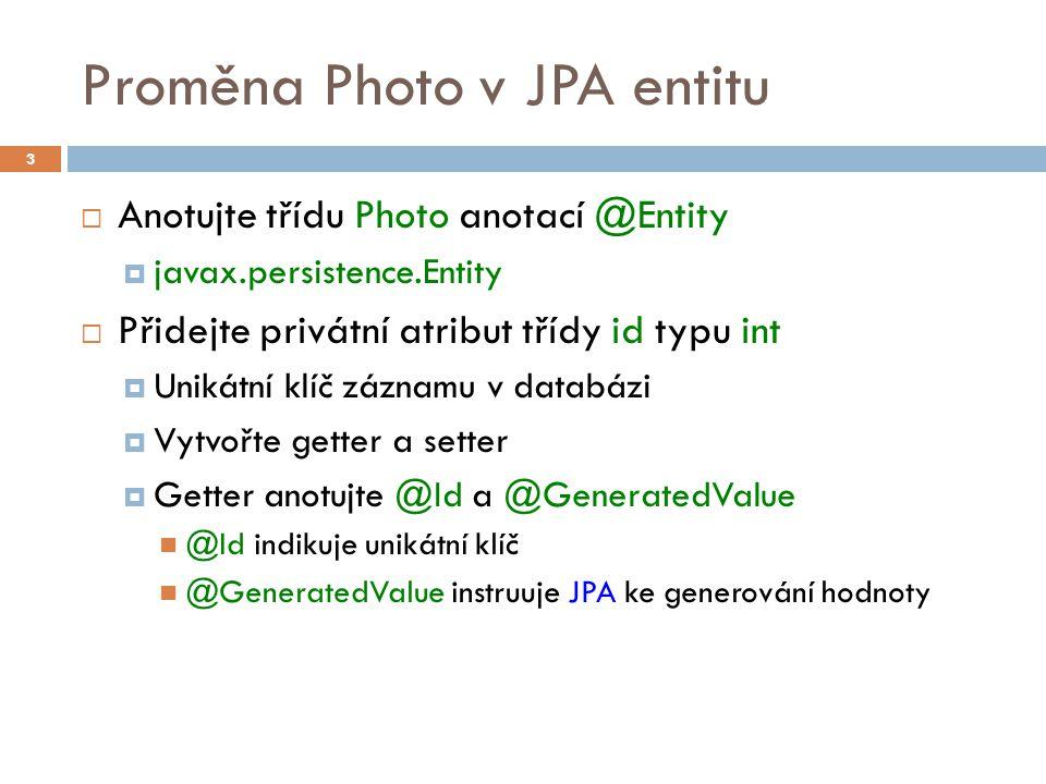 Proměna Photo v JPA entitu  Anotujte třídu Photo anotací @Entity  javax.persistence.Entity  Přidejte privátní atribut třídy id typu int  Unikátní klíč záznamu v databázi  Vytvořte getter a setter  Getter anotujte @Id a @GeneratedValue @Id indikuje unikátní klíč @GeneratedValue instruuje JPA ke generování hodnoty 3