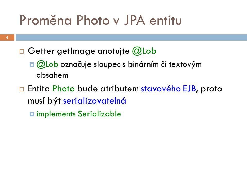 Proměna Photo v JPA entitu  Getter getImage anotujte @Lob  @Lob označuje sloupec s binárním či textovým obsahem  Entita Photo bude atributem stavového EJB, proto musí být serializovatelná  implements Serializable 4