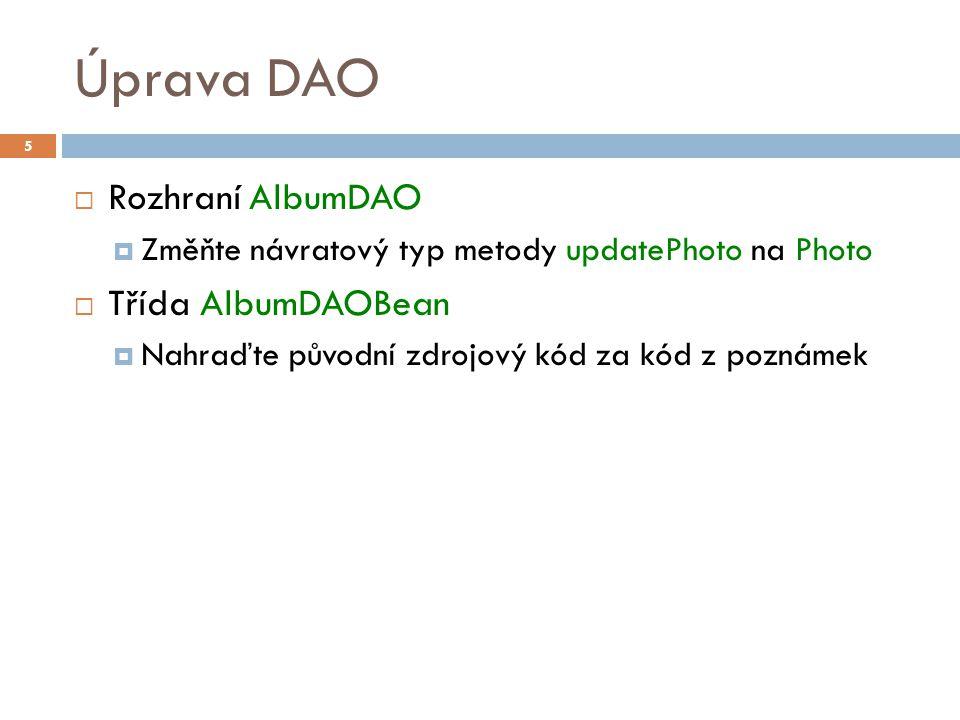 Úprava DAO  Rozhraní AlbumDAO  Změňte návratový typ metody updatePhoto na Photo  Třída AlbumDAOBean  Nahraďte původní zdrojový kód za kód z poznámek 5
