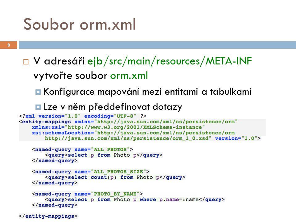 Soubor orm.xml  V adresáři ejb/src/main/resources/META-INF vytvořte soubor orm.xml  Konfigurace mapování mezi entitami a tabulkami  Lze v něm předdefinovat dotazy 8