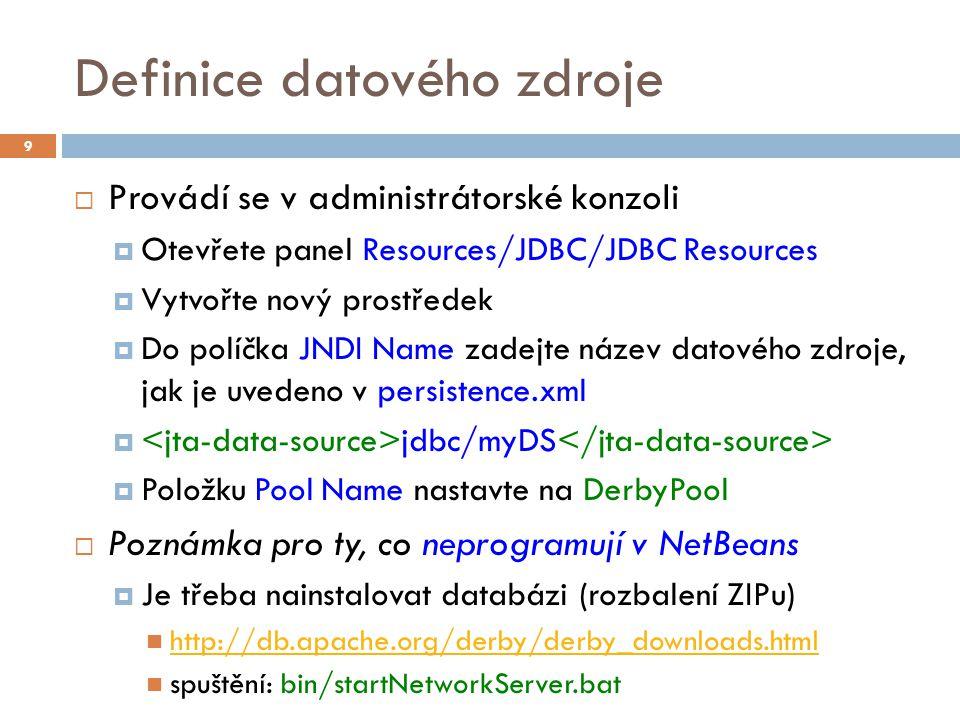 Definice datového zdroje  Provádí se v administrátorské konzoli  Otevřete panel Resources/JDBC/JDBC Resources  Vytvořte nový prostředek  Do políčka JNDI Name zadejte název datového zdroje, jak je uvedeno v persistence.xml  jdbc/myDS  Položku Pool Name nastavte na DerbyPool  Poznámka pro ty, co neprogramují v NetBeans  Je třeba nainstalovat databázi (rozbalení ZIPu) http://db.apache.org/derby/derby_downloads.html spuštění: bin/startNetworkServer.bat 9