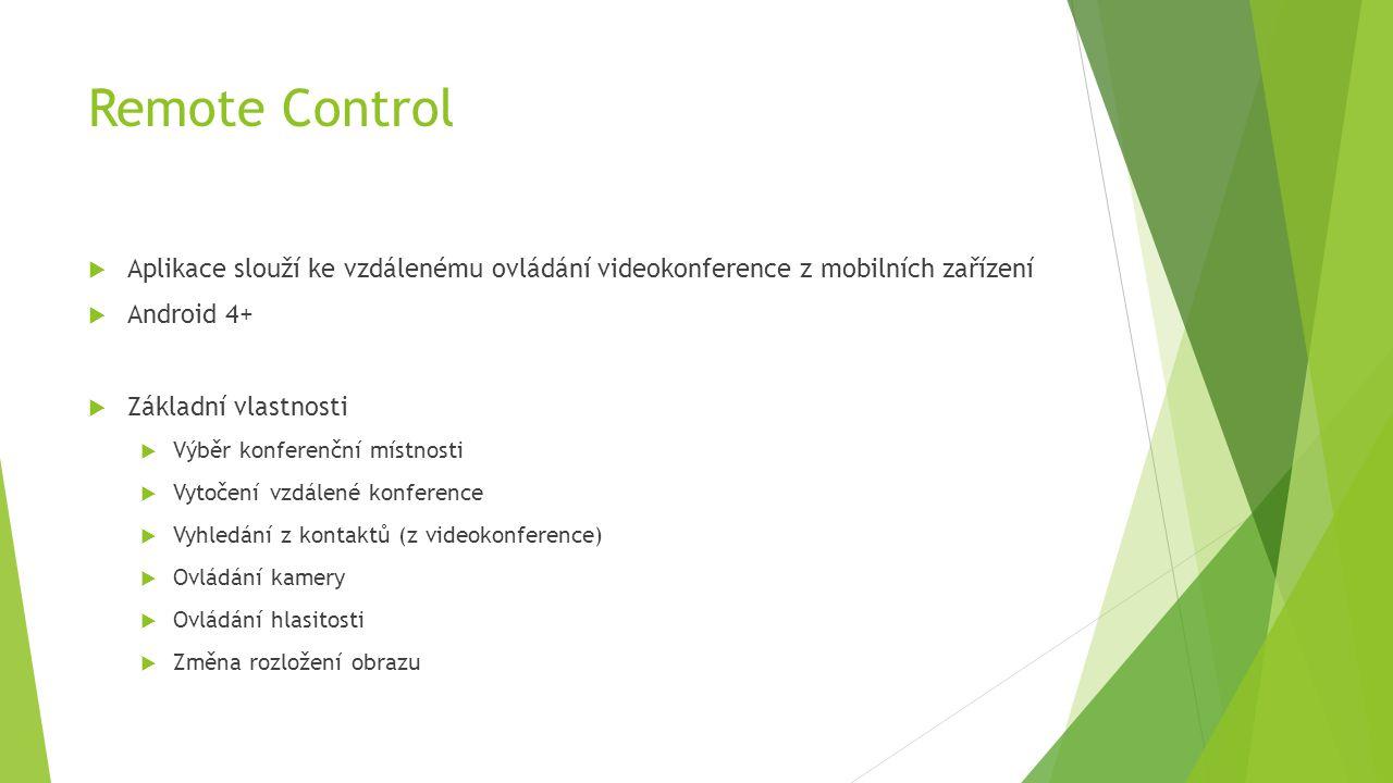 Remote Control  Aplikace slouží ke vzdálenému ovládání videokonference z mobilních zařízení  Android 4+  Základní vlastnosti  Výběr konferenční místnosti  Vytočení vzdálené konference  Vyhledání z kontaktů (z videokonference)  Ovládání kamery  Ovládání hlasitosti  Změna rozložení obrazu