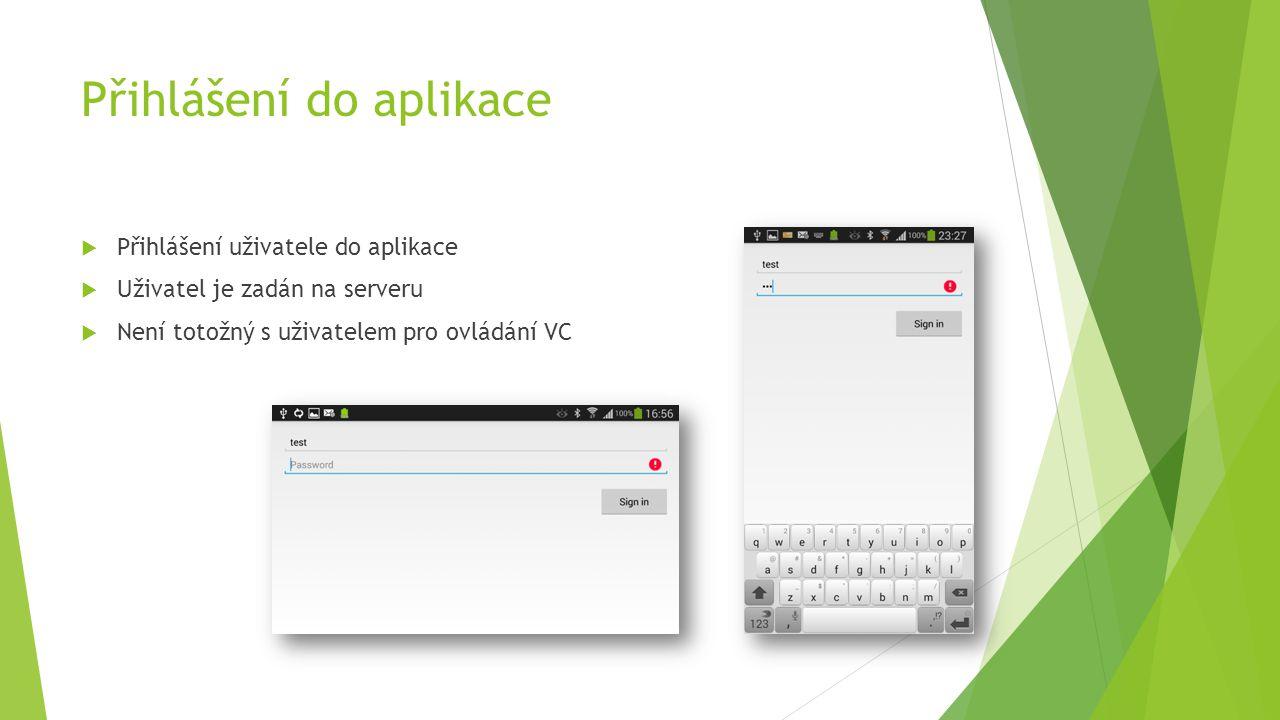  Přihlášení uživatele do aplikace  Uživatel je zadán na serveru  Není totožný s uživatelem pro ovládání VC Přihlášení do aplikace