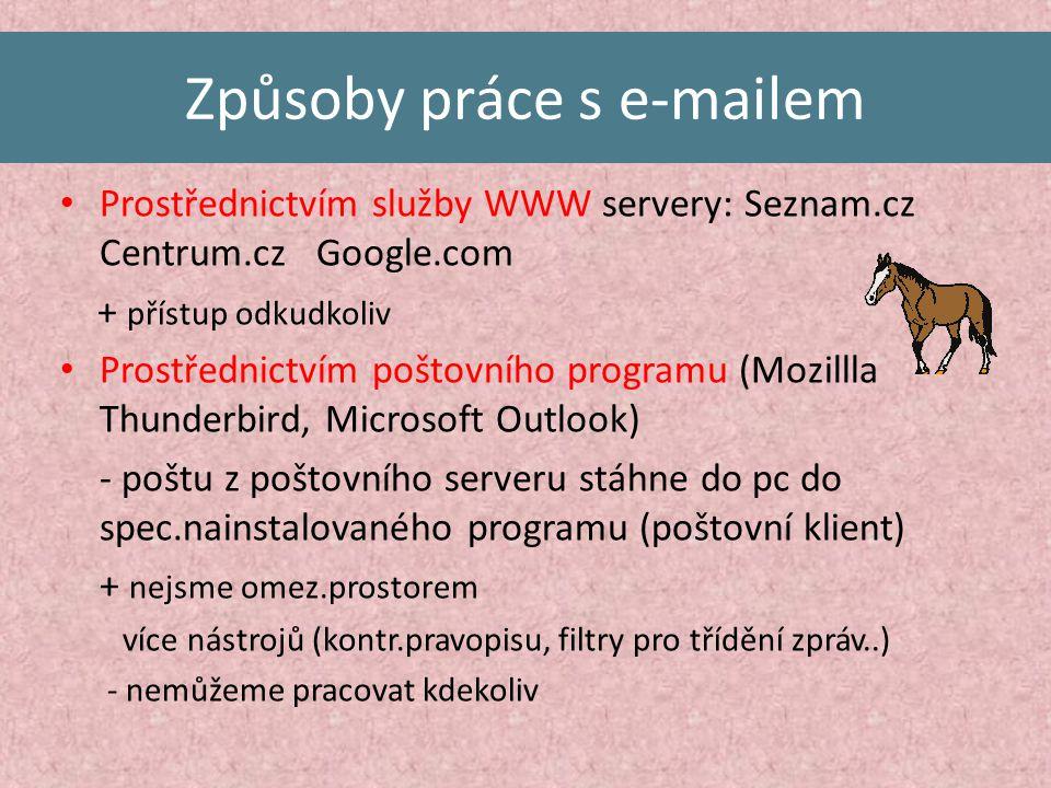 Způsoby práce s e-mailem Prostřednictvím služby WWW servery: Seznam.cz Centrum.cz Google.com + přístup odkudkoliv Prostřednictvím poštovního programu (Mozillla Thunderbird, Microsoft Outlook) - poštu z poštovního serveru stáhne do pc do spec.nainstalovaného programu (poštovní klient) + nejsme omez.prostorem více nástrojů (kontr.pravopisu, filtry pro třídění zpráv..) - nemůžeme pracovat kdekoliv