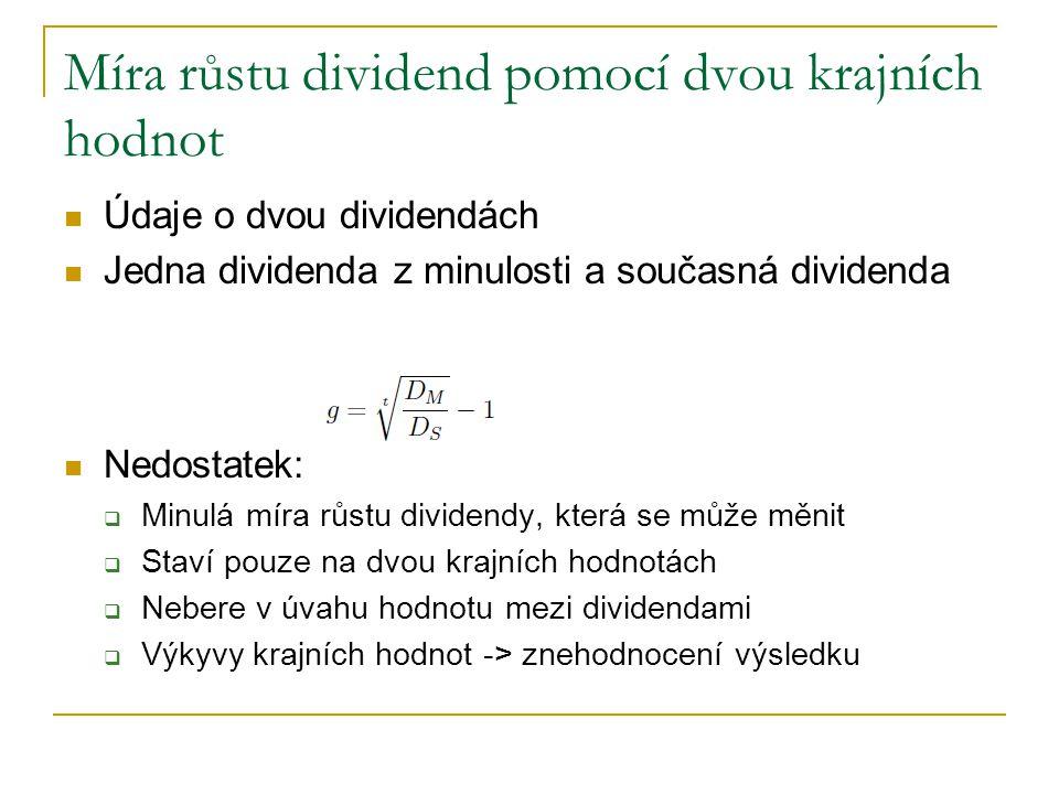 Míra růstu dividend pomocí dvou krajních hodnot Údaje o dvou dividendách Jedna dividenda z minulosti a současná dividenda Nedostatek:  Minulá míra růstu dividendy, která se může měnit  Staví pouze na dvou krajních hodnotách  Nebere v úvahu hodnotu mezi dividendami  Výkyvy krajních hodnot -> znehodnocení výsledku