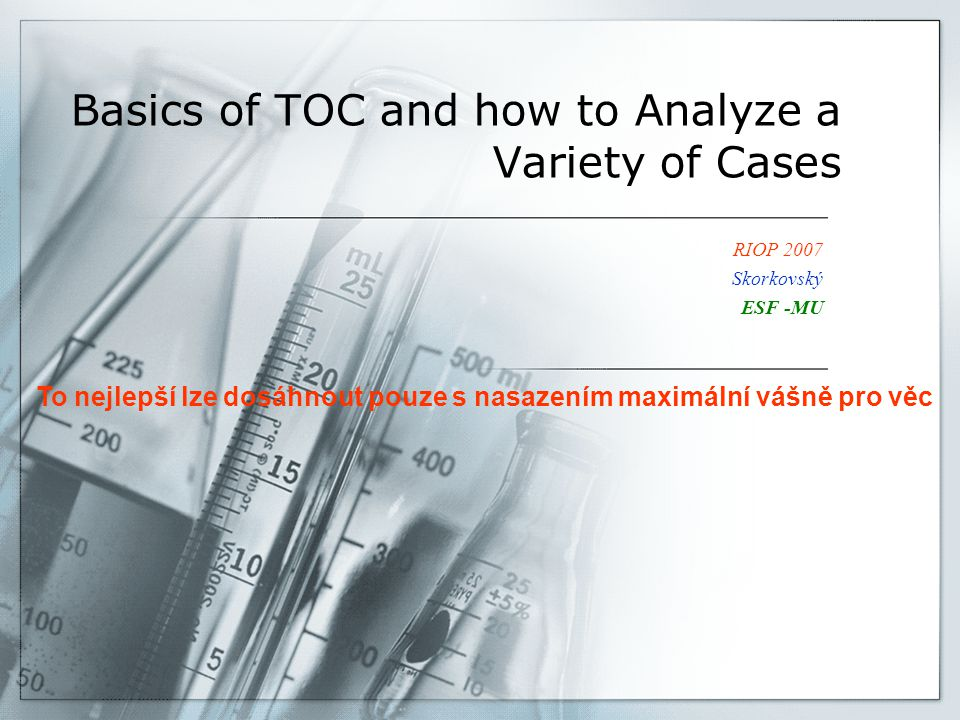 Basics of TOC and how to Analyze a Variety of Cases RIOP 2007 Skorkovský ESF -MU To nejlepší lze dosáhnout pouze s nasazením maximální vášně pro věc