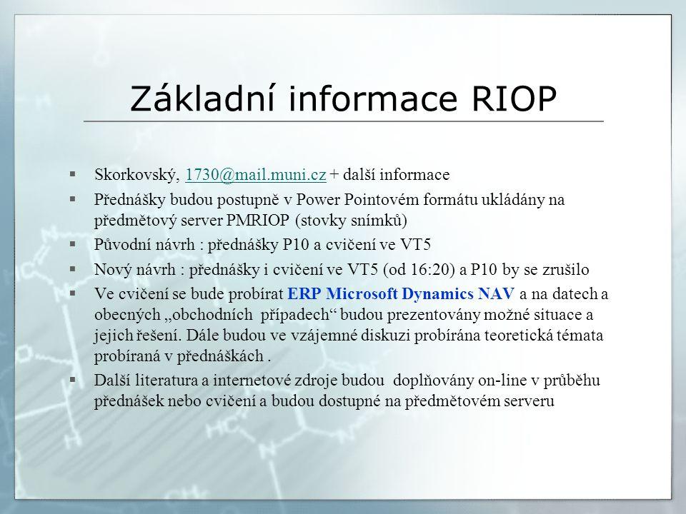 """Základní informace RIOP  Skorkovský, 1730@mail.muni.cz + další informace1730@mail.muni.cz  Přednášky budou postupně v Power Pointovém formátu ukládány na předmětový server PMRIOP (stovky snímků)  Původní návrh : přednášky P10 a cvičení ve VT5  Nový návrh : přednášky i cvičení ve VT5 (od 16:20) a P10 by se zrušilo  Ve cvičení se bude probírat ERP Microsoft Dynamics NAV a na datech a obecných """"obchodních případech budou prezentovány možné situace a jejich řešení."""