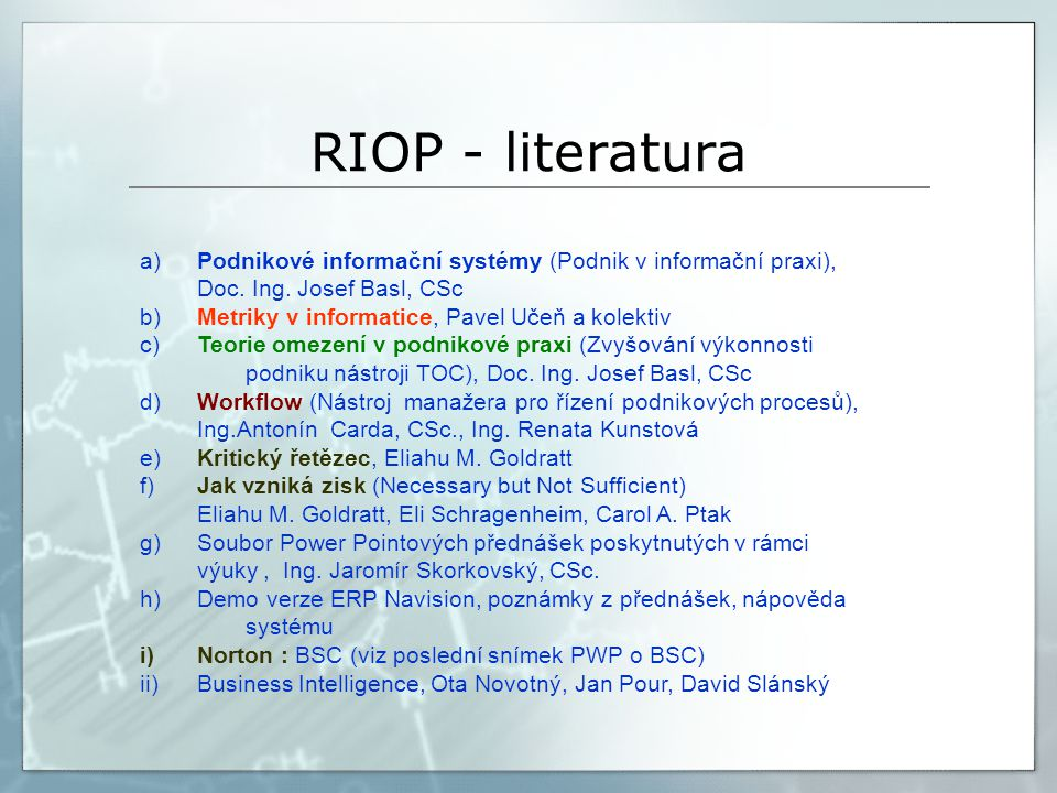 RIOP - literatura a)Podnikové informační systémy (Podnik v informační praxi), Doc. Ing. Josef Basl, CSc b)Metriky v informatice, Pavel Učeň a kolektiv