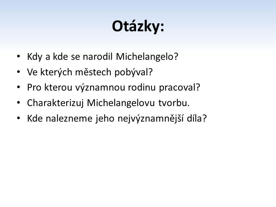 Otázky: Kdy a kde se narodil Michelangelo? Ve kterých městech pobýval? Pro kterou významnou rodinu pracoval? Charakterizuj Michelangelovu tvorbu. Kde