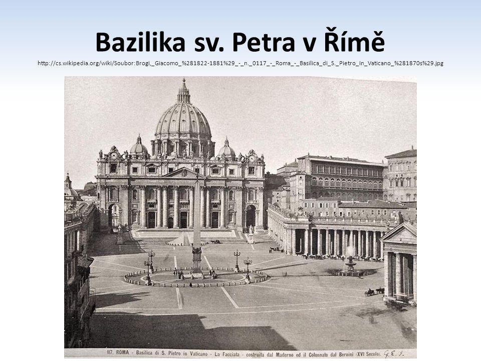 Bazilika sv. Petra v Římě http://cs.wikipedia.org/wiki/Soubor:Brogi,_Giacomo_%281822-1881%29_-_n._0117_-_Roma_-_Basilica_di_S._Pietro_in_Vaticano_%281