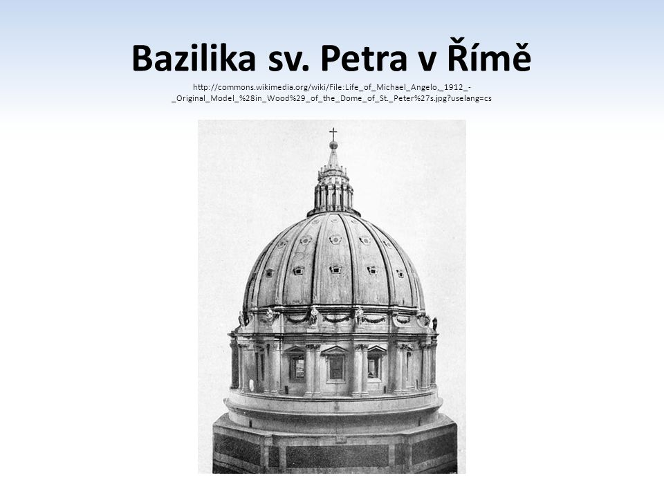 Bazilika sv. Petra v Římě http://commons.wikimedia.org/wiki/File:Life_of_Michael_Angelo,_1912_- _Original_Model_%28in_Wood%29_of_the_Dome_of_St._Peter