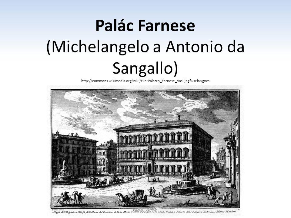 Palác Farnese (Michelangelo a Antonio da Sangallo) http://commons.wikimedia.org/wiki/File:Palazzo_Farnese_Vasi.jpg?uselang=cs